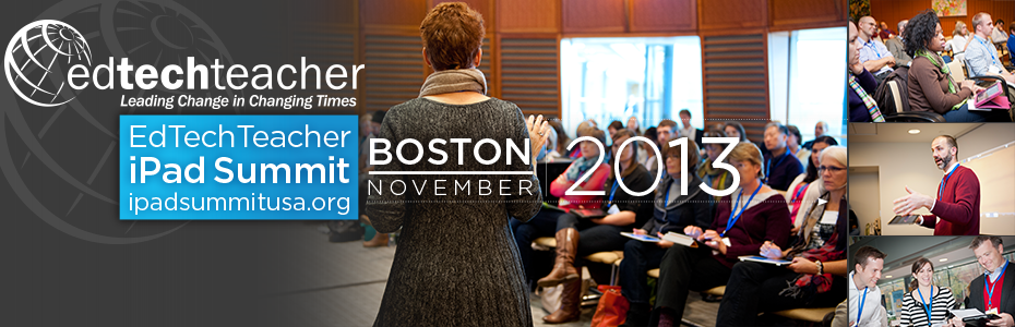 Leading Change in Changing Times: EdTechTeacher iPad Summit BostonNovember 13-15, 2013, EdTechTeacher will host its third iPad Summit at The Hynes Convention Center in Boston, MA. This SOLD OUT event will bring together educators from around the world.