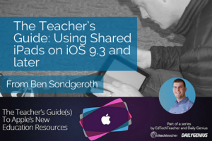 The Teacher's Guide: Using Shared iPads on iOS 9.3 and later – from Ben Sondgeroth