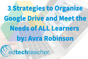 3 Strategies to Organize Google Drive and Meet the Needs of ALL Learners from Avra Robinson