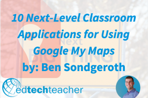 10 Next-Level Classroom Applications for Using Google My Maps
