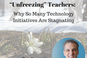 """Unfreezing"" Teachers:  Why So Many Technology Initiatives Are Stagnating – From Tom Daccord"